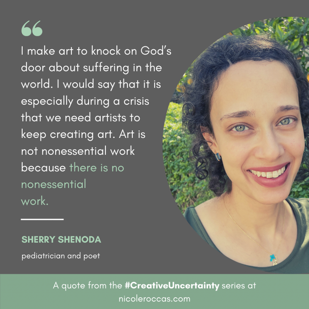 I make art to knock on God's door about suffering in the world. I would say that it is especially during a crisis  that we need artists to  keep creating art. Art is  not nonessential work  because there is no nonessential  work. - Sherry Shenoda